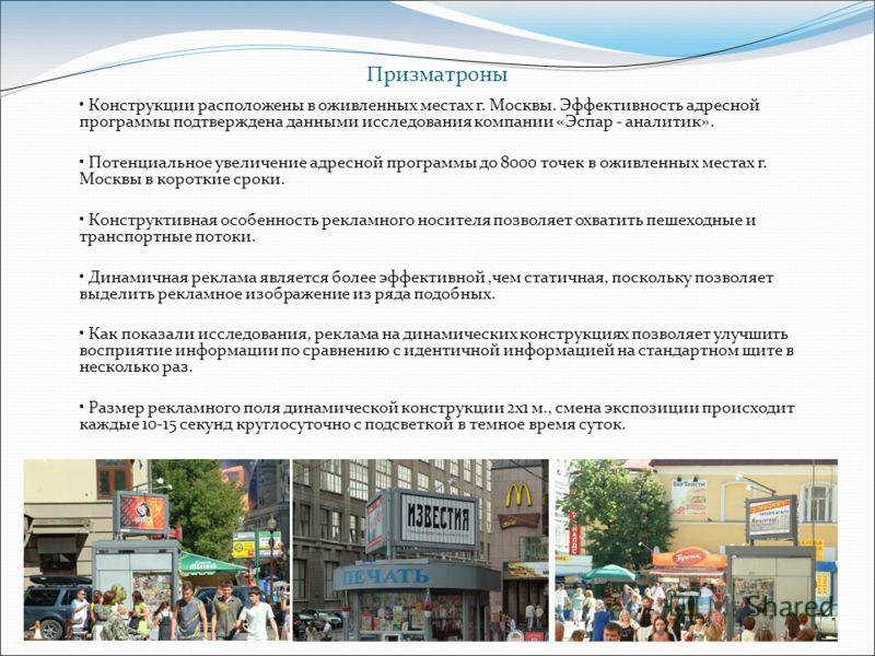 Призматроны Конструкции расположены в оживленных местах г. Москвы. Эффективность адресной программы подтверждена данными исследования компании «Эспар - аналитик». Потенциальное увеличение адресной программы до 8000 точек в оживленных местах г. Москвы
