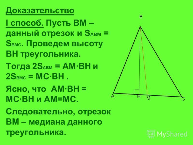 Доказательство I способ. Пусть ВМ – данный отрезок и S ABM = S BMC. Проведем высоту ВН треугольника. Тогда 2S ABM = AMВH и 2S BMC = MCBH. Ясно, что AMBH = MCBH и АМ=МС. Следовательно, отрезок ВМ – медиана данного треугольника. H A B C M