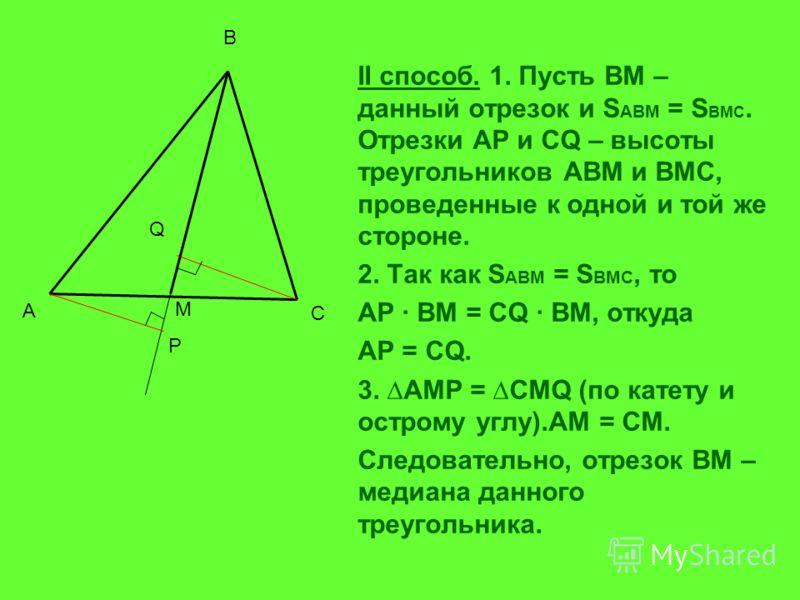 II способ. 1. Пусть ВМ – данный отрезок и S ABM = S BMC. Отрезки AP и СQ – высоты треугольников АВМ и ВМС, проведенные к одной и той же стороне. 2. Так как S ABM = S BMC, то AP BM = CQ BM, откуда AP = CQ. 3. AMP = CMQ (по катету и острому углу).AM =