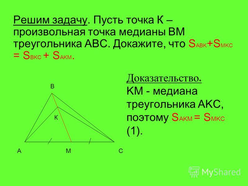 Решим задачу. Пусть точка К – произвольная точка медианы BM треугольника ABC. Докажите, что S ABK +S MKC = S BKC + S AKM. Доказательство. KM - медиана треугольника AKC, поэтому S AKM = S MKC (1). A B C К M