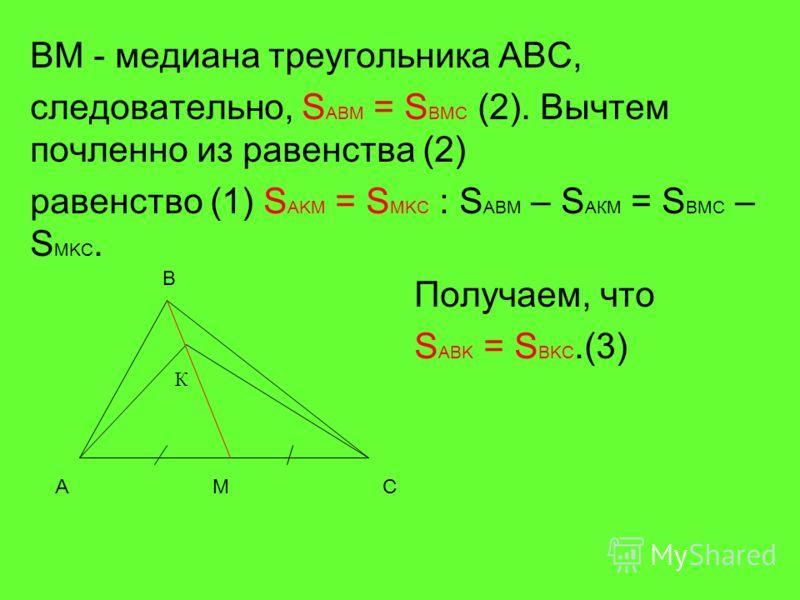 BM - медиана треугольника ABC, следовательно, S ABM = S BMC (2). Вычтем почленноее из равенства (2) равенство (1) S AKM = S MKC : S ABM – S AКM = S BMC – S MKC. Получаем, что S ABK = S BKC.(3) A B C К M