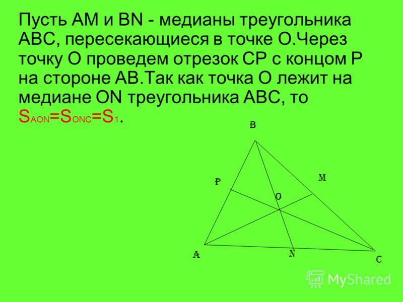 Пусть AM и BN - медианы треугольника ABC, пересекающиеся в точке О.Через точку O проведем отрезок CP с концом P на стороне AB.Так как точка O лежит на медиане ON треугольника ABC, то S AON =S ONC =S 1. A B C M N O P