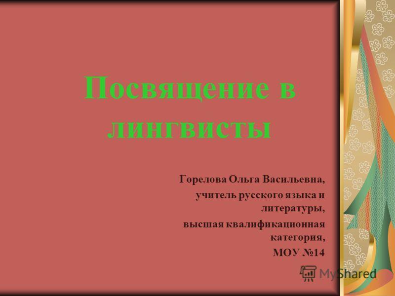 Посвящение в лингвисты Горелова Ольга Васильевна, учитель русского языка и литературы, высшая квалификационная категория, МОУ 14
