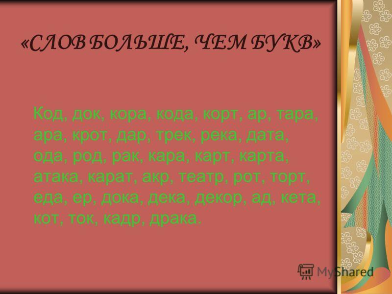 Код, док, кора, кода, корт, ар, тара, ара, крот, дар, трек, река, дата, ода, род, рак, кара, карт, карта, атака, карат, акр, театр, рот, торт, еда, ер, дока, дека, декор, ад, кета, кот, ток, кадр, драка. «СЛОВ БОЛЬШЕ, ЧЕМ БУКВ»