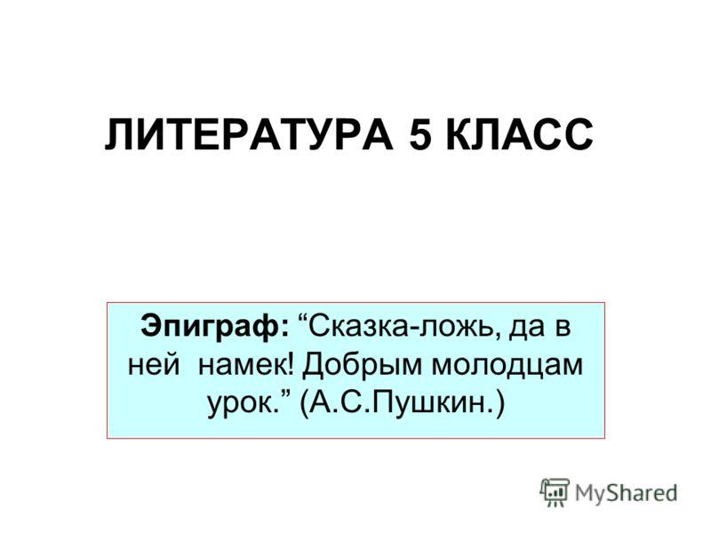 ЛИТЕРАТУРА 5 КЛАСС Эпиграф: Сказка-ложь, да в ней намек! Добрым молодцам урок. (А.С.Пушкин.)