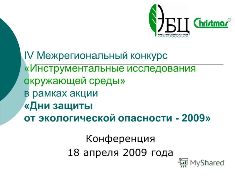 IV Межрегиональный конкурс «Инструментальные исследования окружающей среды» в рамках акции «Дни защиты от экологической опасности - 2009» Конференция 18 апреля 2009 года