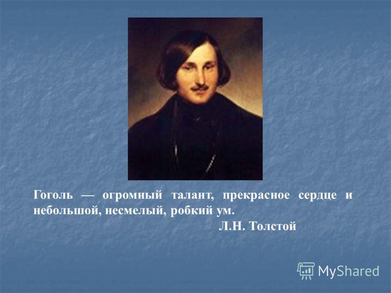 Гоголь огромный талант, прекрасное сердце и небольшой, несмелый, робкий ум. Л.Н. Толстой