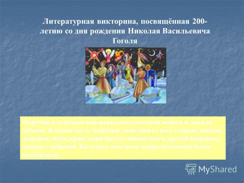 Литературная викторина, посвящённая 200- летию со дня рождения Николая Васильевича Гоголя Парубки и девушки наперерыв подставляли мешки и ловили добычу. В одном месте парубки, зашедши со всех сторон, ловили девушек; шум, крик, один бросал комок снега