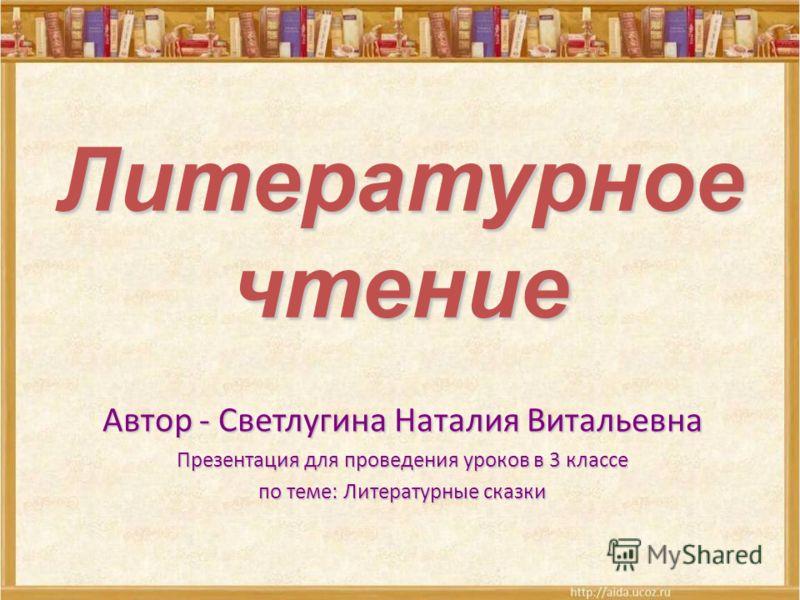 Литературное чтение Автор - Светлугина Наталия Витальевна Презентация для проведения уроков в 3 классе по теме: Литературные сказки