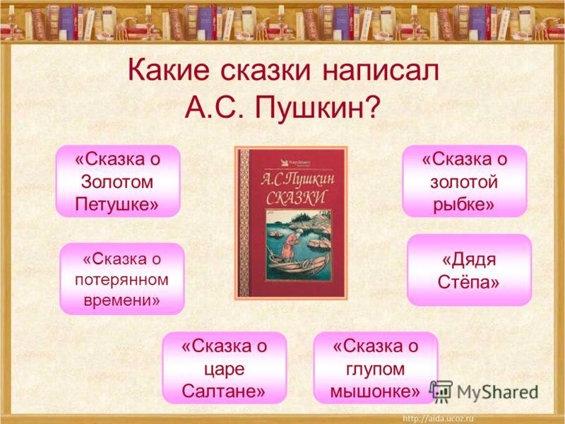 Какие сказки написал А.С. Пушкин? «Сказка о Золотом Петушке» «Сказка о золотой рыбке» «Сказка о царе Салтане» «Сказка о глупом мышонке» «Дядя Стёпа» «Сказка о потерянном времени»
