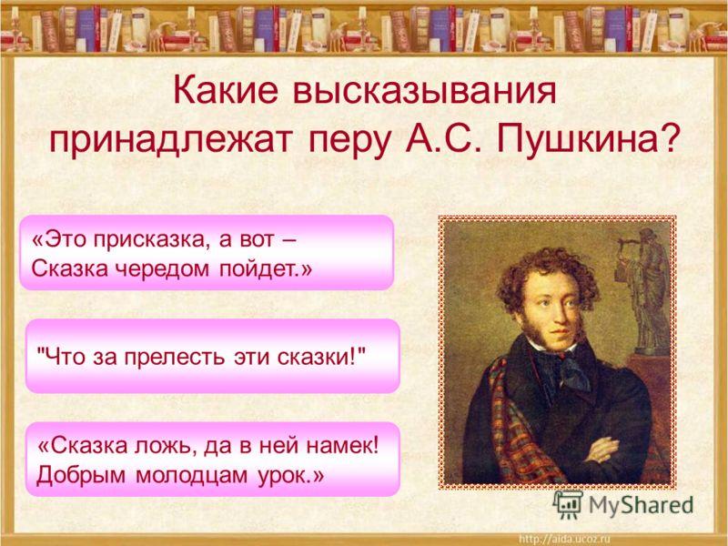 Какие высказывания принадлежат перу А.С. Пушкина? Что за прелесть эти сказки! «Это присказка, а вот – Сказка чередом пойдет.» «Сказка ложь, да в ней намек! Добрым молодцам урок.»