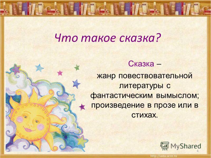 Что такое сказка? 4 Сказка – жанр повествовательной литературы с фантастическим вымыслом; произведение в прозе или в стихах.
