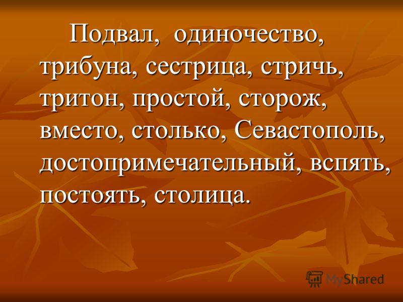 Подвал, одиночество, трибуна, сестрица, стричь, тритон, простой, сторож, вместо, столько, Севастополь, достопримечательный, вспять, постоять, столица.