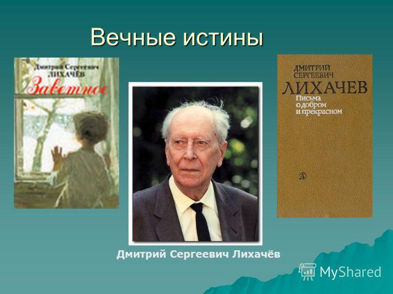 Вечные истины Дмитрий Сергеевич Лихачёв