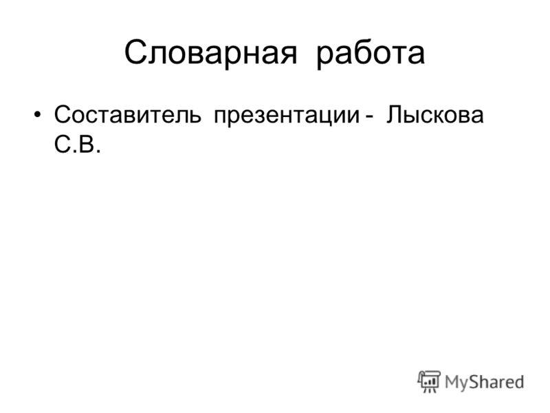 Словарная работа Составитель презентации - Лыскова С.В.