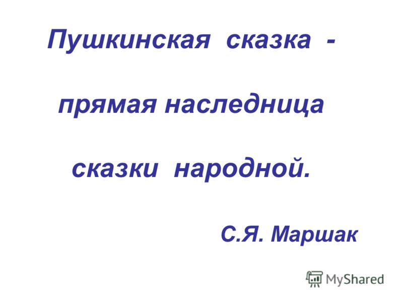 Пушкинская сказка - прямая наследница сказки народной. С.Я. Маршак