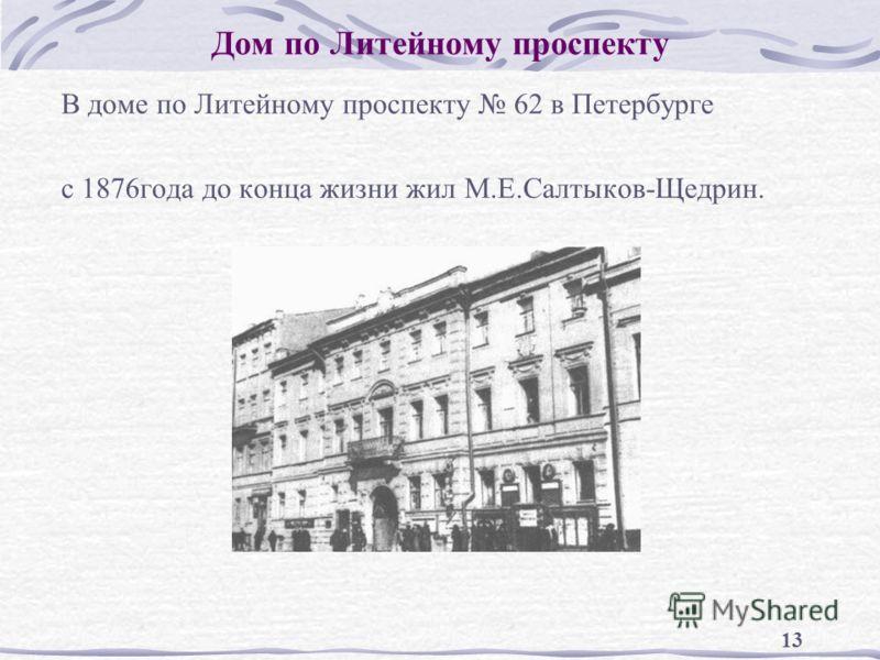 13 Дом по Литейному проспекту В доме по Литейному проспекту 62 в Петербурге с 1876года до конца жизни жил М.Е.Салтыков-Щедрин.
