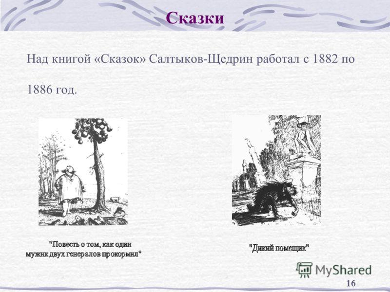 16 Сказки Над книгой «Сказок» Салтыков-Щедрин работал с 1882 по 1886 год.