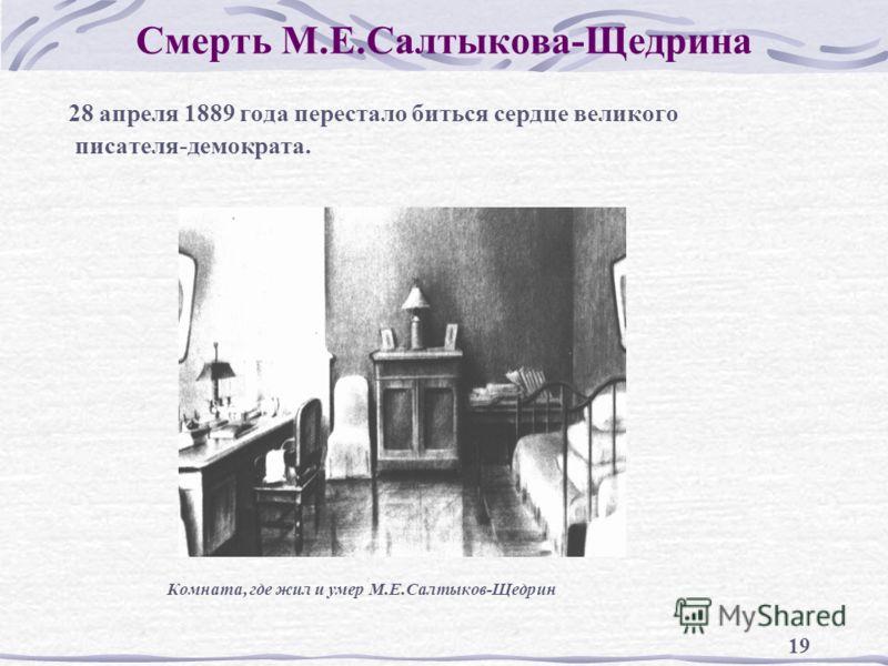 19 Смерть М.Е.Салтыкова-Щедрина 28 апреля 1889 года перестало биться сердце великого писателя-демократа. Комната, где жил и умер М.Е.Салтыков-Щедрин