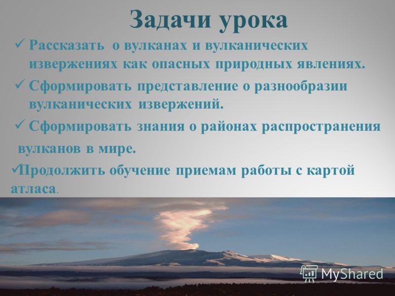 Задачи урока Рассказать о вулканах и вулканических извержениях как опасных природных явлениях. Сформировать представление о разнообразии вулканических извержений. Сформировать знания о районах распространения вулканов в мире. Продолжить обучение прие