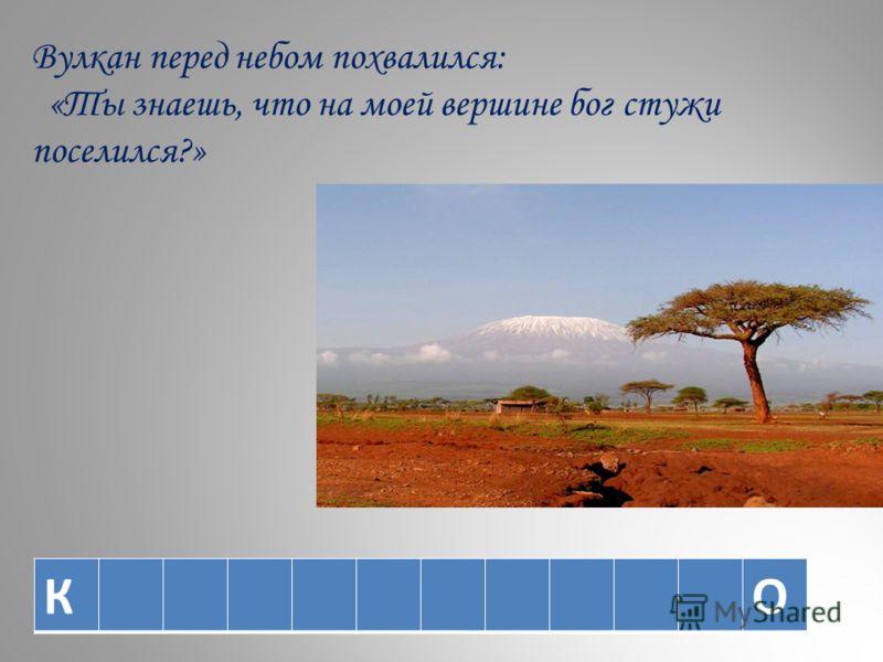 Вулкан перед небом похвалился: «Ты знаешь, что на моей вершине бог стужи поселился?» КО