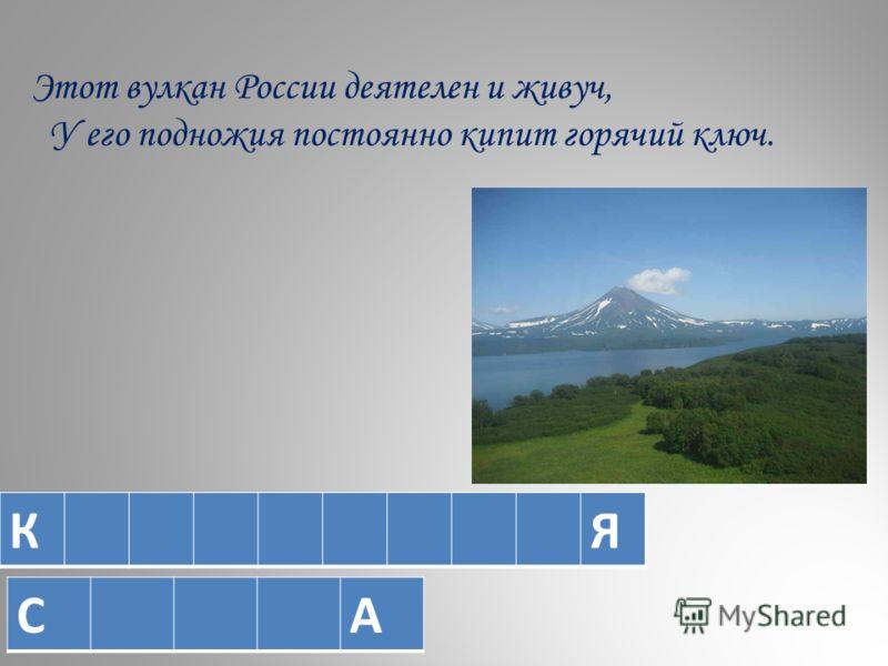 Этот вулкан России деятелен и живуч, У его подножия постоянно кипит горячий ключ. КЯ СА