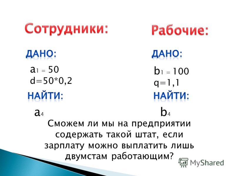 а 1 = 50 d=50*0,2 a4a4 b 1 = 100 q=1,1 b4b4 Сможем ли мы на предприятии содержать такой штат, если зарплату можно выплатить лишь двумстам работающим?