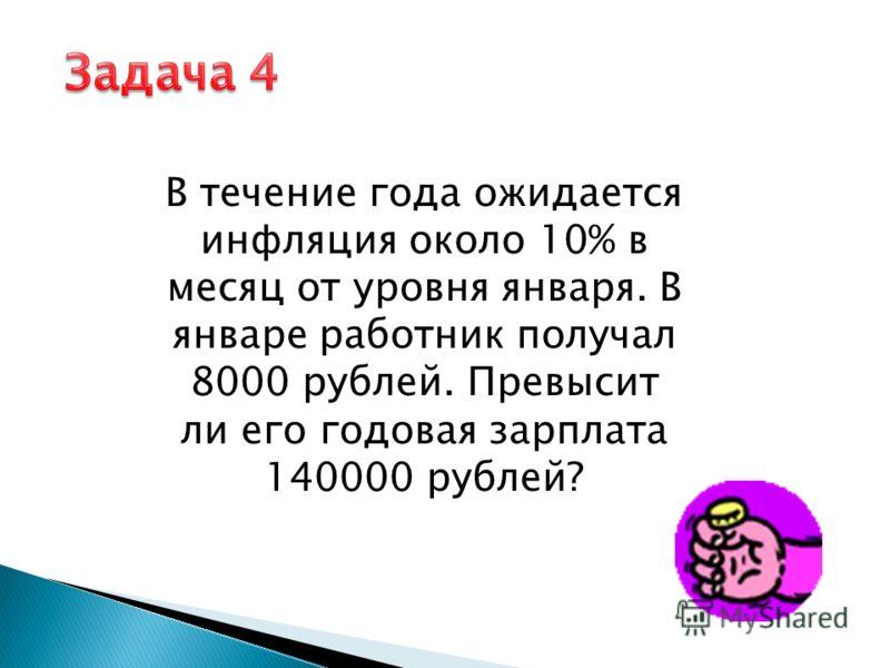 В течение года ожидается инфляция около 10% в месяц от уровня января. В январе работник получал 8000 рублей. Превысит ли его годовая зарплата 140000 рублей?