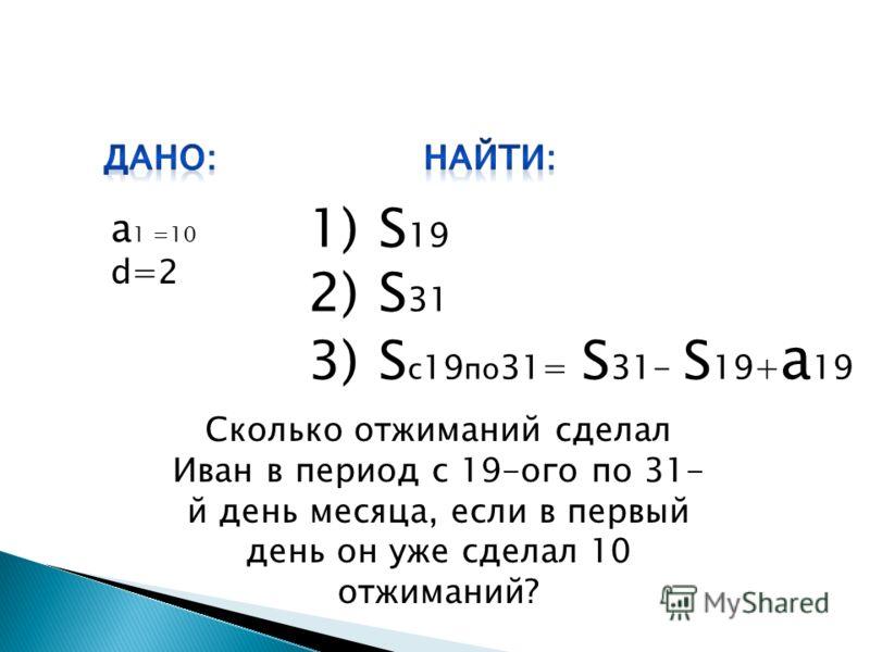 а 1 =10 d=2 1)S 19 2)S 31 3)S c 19 по 31= S 31- S 19+ a 19 Сколько отжиманий сделал Иван в период с 19-ого по 31- й день месяца, если в первый день он уже сделал 10 отжиманий?