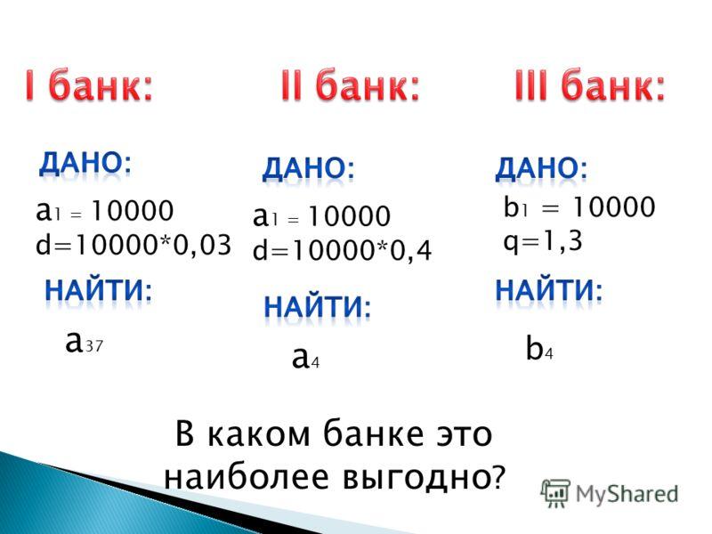 а 1 = 10000 d=10000*0,03 a4a4 а 1 = 10000 d=10000*0,4 a 37 b4b4 b 1 = 10000 q=1,3 В каком банке это наиболее выгодно ?
