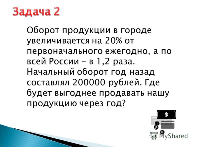 Оборот продукции в городе увеличивается на 20% от первоначального ежегодно, а по всей России – в 1,2 раза. Начальный оборот год назад составлял 200000 рублей. Где будет выгоднее продавать нашу продукцию через год?