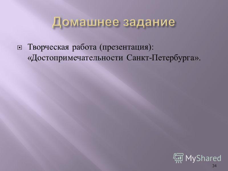Творческая работа ( презентация ): « Достопримечательности Санкт - Петербурга ». 34