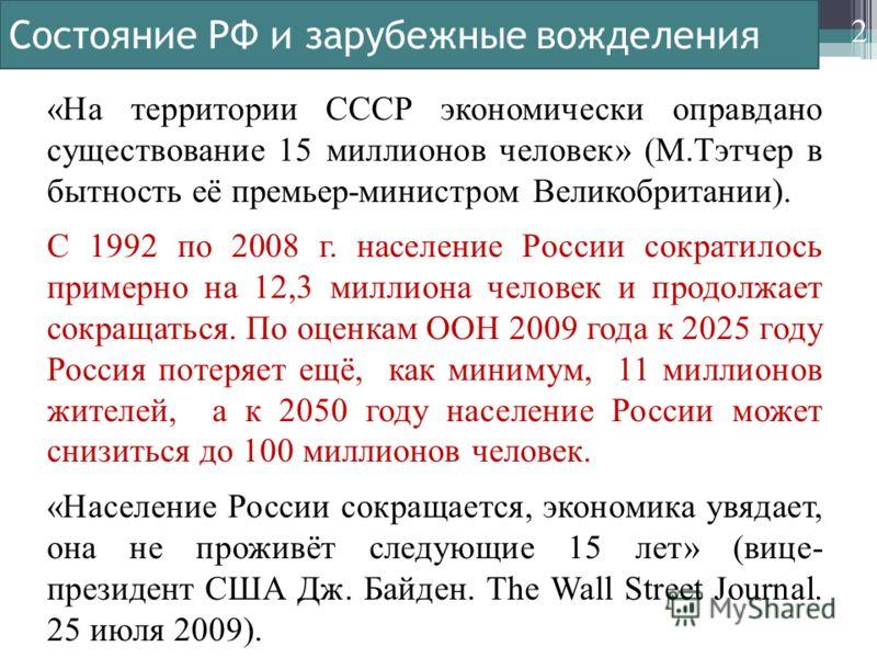 Состояние РФ и зарубежные вожделения «На территории СССР экономически оправдано существование 15 миллионов человек» (М.Тэтчер в бытность её премьер-министром Великобритании). С 1992 по 2008 г. население России сократилось примерно на 12,3 миллиона че