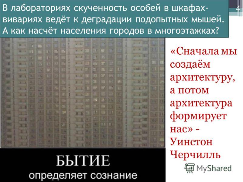 4 «Сначала мы создаём архитектуру, а потом архитектура формирует нас» - Уинстон Черчилль В лабораториях скученность особей в шкафах- вивариях ведёт к деградации подопытных мышей. А как насчёт населения городов в многоэтажках?