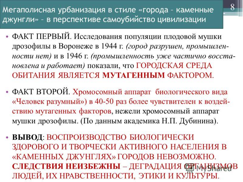 Мегаполисная урбанизация в стиле «города – каменные джунгли» – в перспективе самоубийство цивилизации ФАКТ ПЕРВЫЙ. Исследования популяции плодовой мушки дрозофилы в Воронеже в 1944 г. (город разрушен, промышлен- ности нет) и в 1946 г. (промышленность