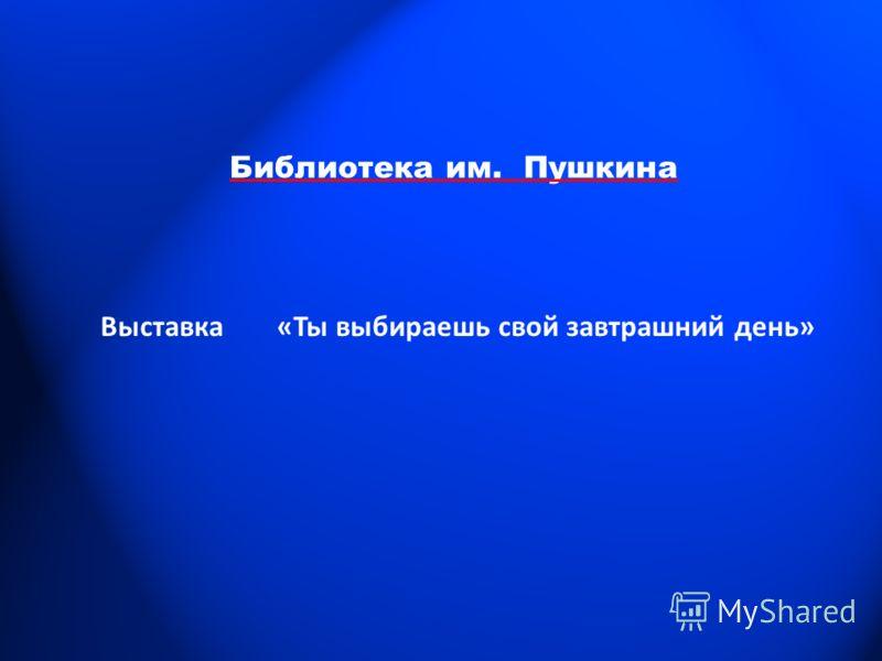 Библиотека им. Пушкина Выставка «Ты выбираешь свой завтрашний день»