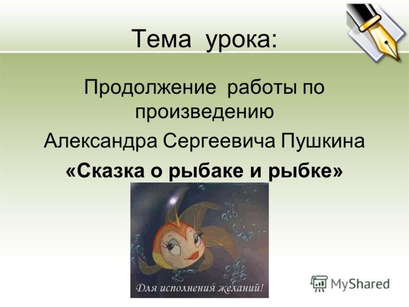 Тема урока: Продолжение работы по произведению Александра Сергеевича Пушкина «Сказка о рыбаке и рыбке»