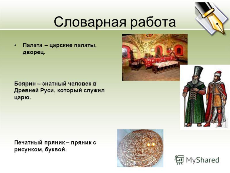 Словарная работа Палата – царские палаты, дворец. Боярин – знатный человек в Древней Руси, который служил царю. Печатный пряник – пряник с рисунком, буквой.