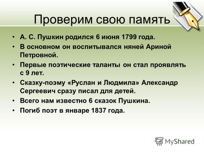Проверим свою память А. С. Пушкин родился 6 июня 1799 года. В основном он воспитывался няней Ариной Петровной. Первые поэтические таланты он стал проявлять с 9 лет. Сказку-поэму «Руслан и Людмила» Александр Сергеевич сразу писал для детей. Всего нам