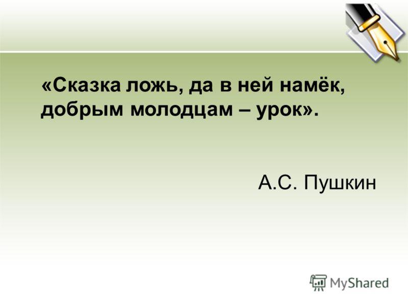 «Сказка ложь, да в ней намёк, добрым молодцам – урок». А.С. Пушкин