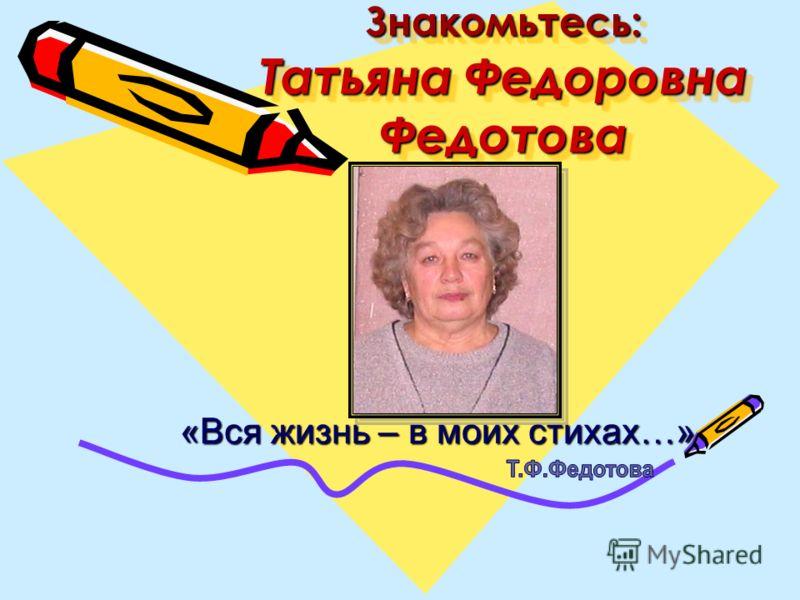 Знакомьтесь: Татьяна Федоровна Федотова «Вся жизнь – в моих стихах…» «Вся жизнь – в моих стихах…»