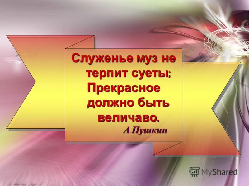 Служенье муз не терпит суеты ; Прекрасное должно быть величаво. А. Пушкин А. Пушкин Служенье муз не терпит суеты ; Прекрасное должно быть величаво. А. Пушкин А. Пушкин