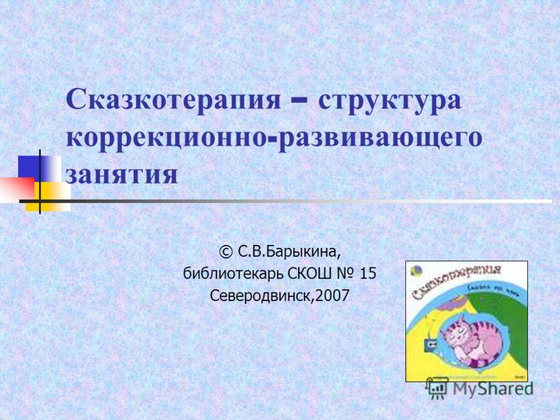 Сказкотерапия – структура коррекционно - развивающего занятия © С.В.Барыкина, библиотекарь СКОШ 15 Северодвинск,2007