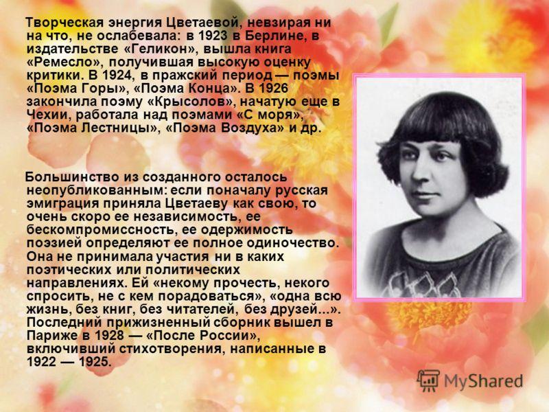 Творческая энергия Цветаевой, невзирая ни на что, не ослабевала: в 1923 в Берлине, в издательстве «Геликон», вышла книга «Ремесло», получившая высокую оценку критики. В 1924, в пражский период поэмы «Поэма Горы», «Поэма Конца». В 1926 закончила поэму