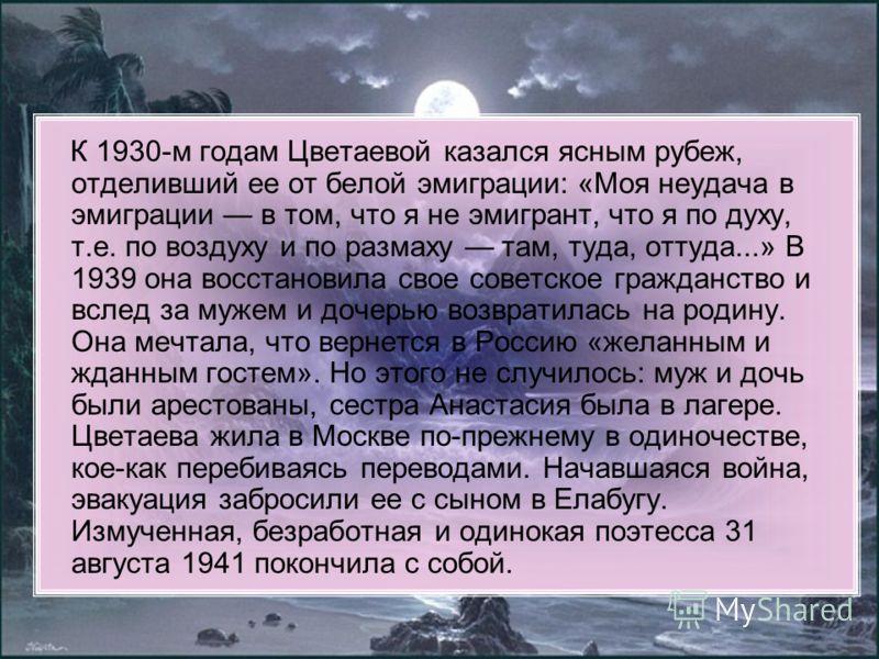 К 1930-м годам Цветаевой казался ясным рубеж, отделивший ее от белой эмиграции: «Моя неудача в эмиграции в том, что я не эмигрант, что я по духу, т.е. по воздуху и по размаху там, туда, оттуда...» В 1939 она восстановила свое советское гражданство и
