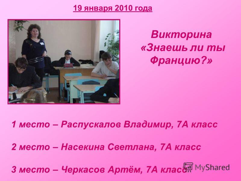 19 января 2010 года Викторина «Знаешь ли ты Францию?» 1 место – Распускалов Владимир, 7А класс 2 место – Насекина Светлана, 7А класс 3 место – Черкасов Артём, 7А класс