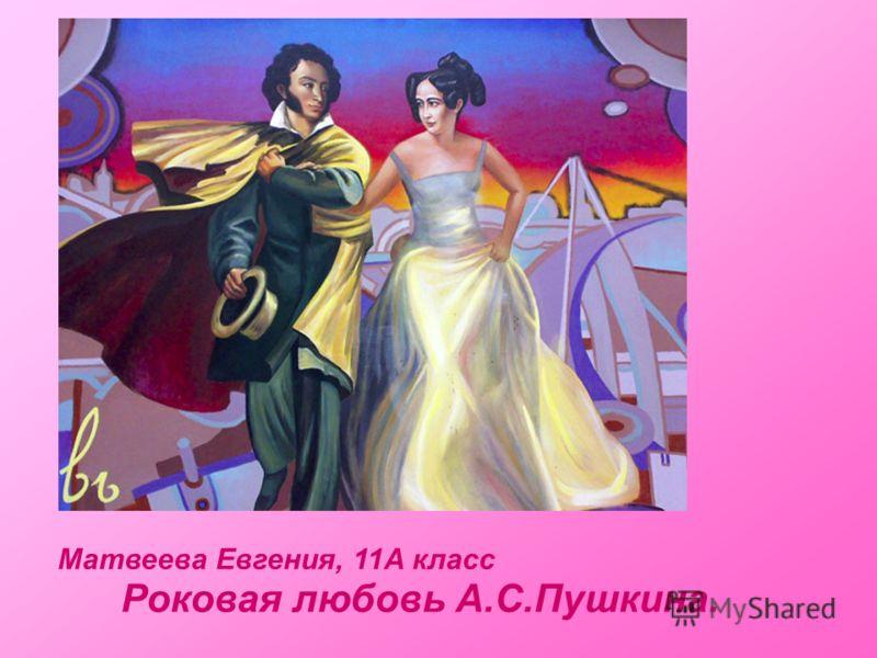 Матвеева Евгения, 11А класс Роковая любовь А.С.Пушкина.