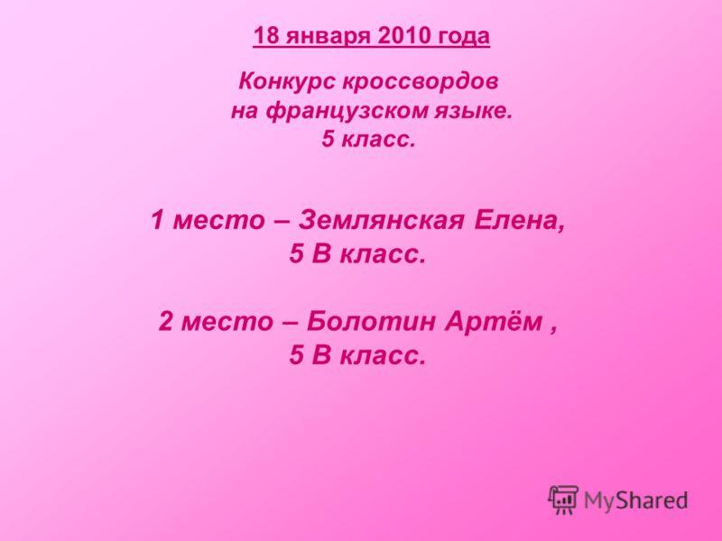 18 января 2010 года Конкурс кроссвордов на французском языке. 5 класс. 1 место – Землянская Елена, 5 В класс. 2 место – Болотин Артём, 5 В класс.