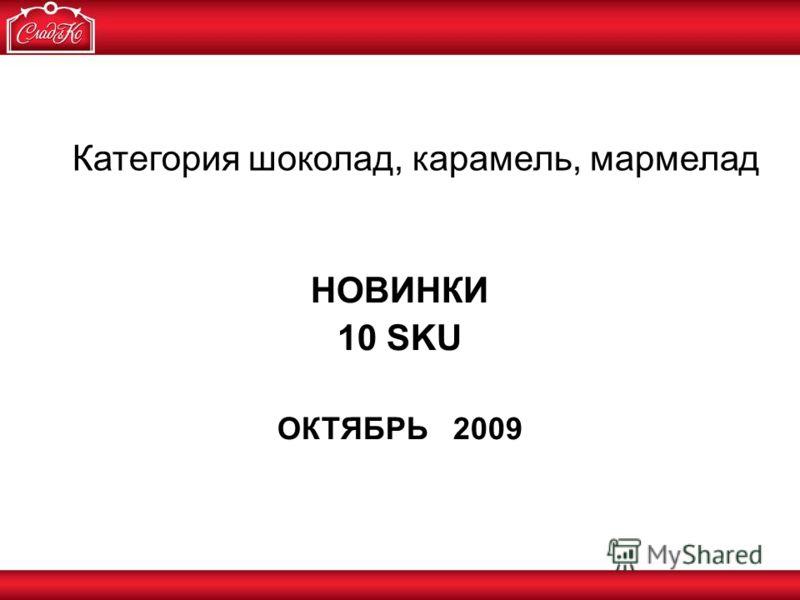 НОВИНКИ 10 SKU ОКТЯБРЬ 2009 Категория шоколад, карамель, мармелад