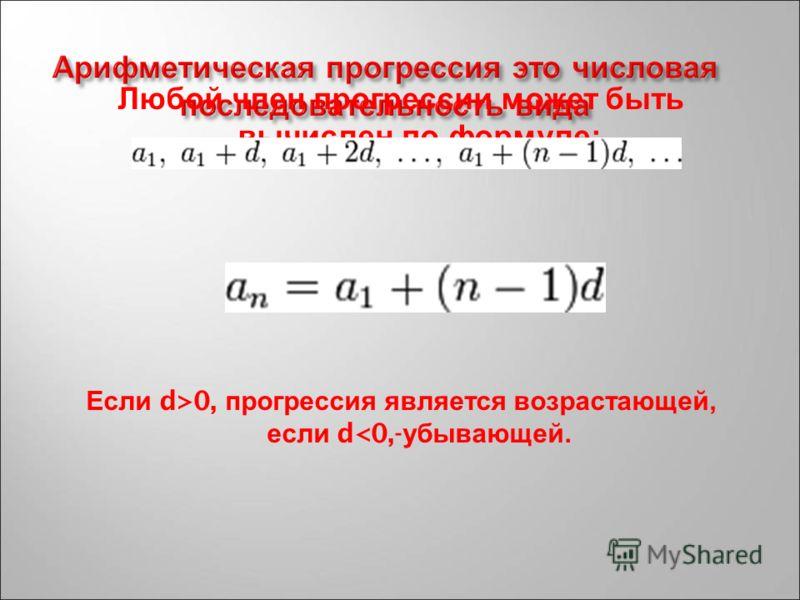 Любой ч лен п рогрессии м ожет б ыть вычислен п о ф ормуле : Если d>0, п рогрессия я вляется в озрастающей, если d